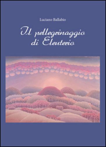 Il pellegrinaggio di Eleuterio - Luciano Ballabio  