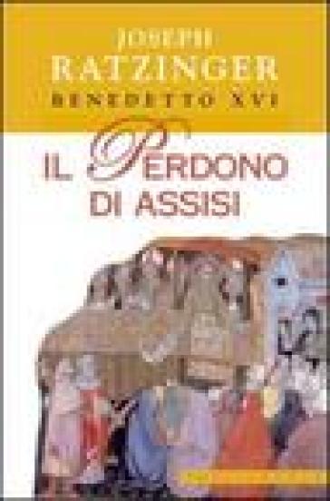 Il perdono di Assisi - Benedetto XVI (Papa Joseph Ratzinger)  