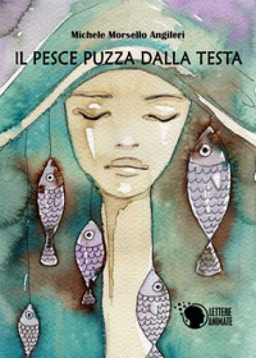 Il pesce puzza dalla testa - Michele Morsello Angileri |