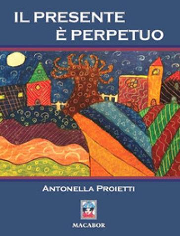 Il presente è perpetuo - Antonella Proietti |