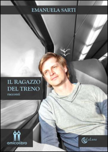 Il ragazzo del treno - Emanuela Sarti |
