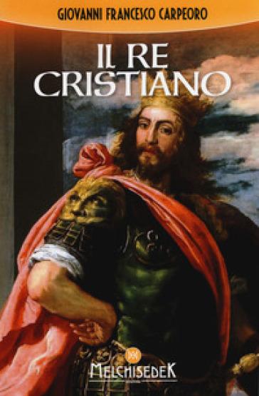 Il re cristiano - Giovanni Francesco Carpeoro   Rochesterscifianimecon.com