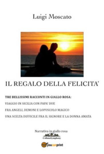 Il regalo della felicità - Luigi Moscato |