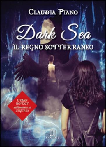 Il regno sotterraneo. Dark sea - Claudia Piano  