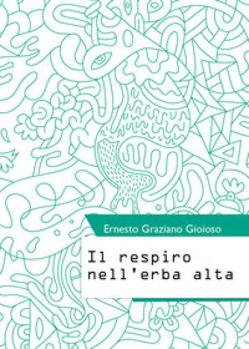 Il respiro nell'erba alta - Ernesto Graziano Gioioso |