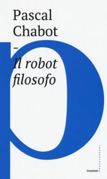 Il robot filosofo - Pascal Chabot | Rochesterscifianimecon.com