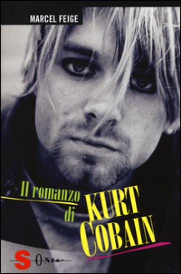 Il romanzo di Kurt Cobain - Marcel Feige |