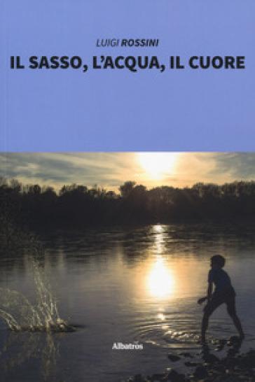 Il sasso, l'acqua, il cuore - Luigi Rossini |