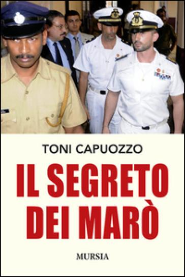 Il segreto dei Marò - Toni Capuozzo | Rochesterscifianimecon.com