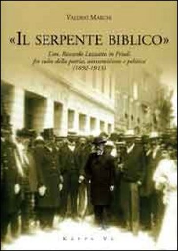 «Il serpente biblico». L'on. Riccardo Luzzatto in Friuli fra culto della patria, antisemitismo e politica (1892-1913) - Valerio Marchi  