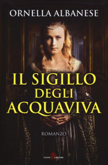 Il sigillo degli Acquaviva - Ornella Albanese | Rochesterscifianimecon.com