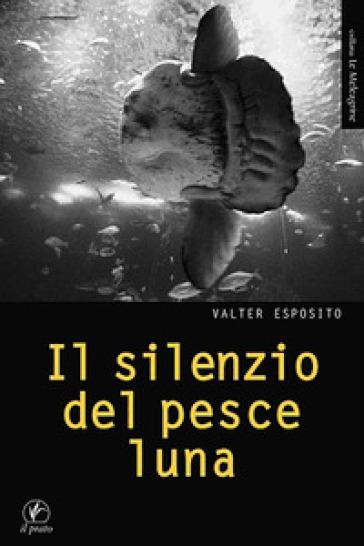 Il silenzio del pesce luna - Valter Esposito |