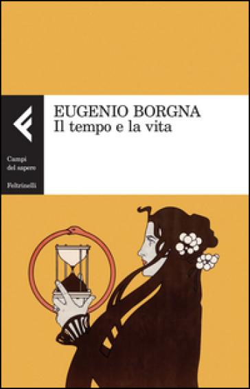 Il tempo e la vita - Eugenio Borgna | Rochesterscifianimecon.com
