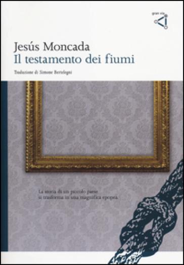 Il testamento dei fiumi - Jesus Moncada  