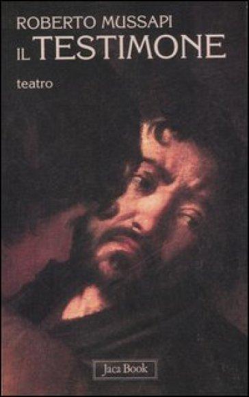 Il testimone. Teatro - Roberto Mussapi |