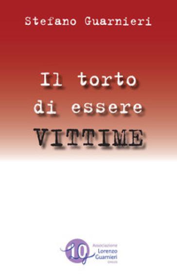 Il torto di essere vittime - Stefano Guarnieri |