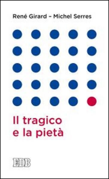 Il tragico e la pietà - René Girard |