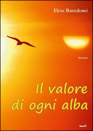 Il valore di ogni alba - Elena Bartolomei |