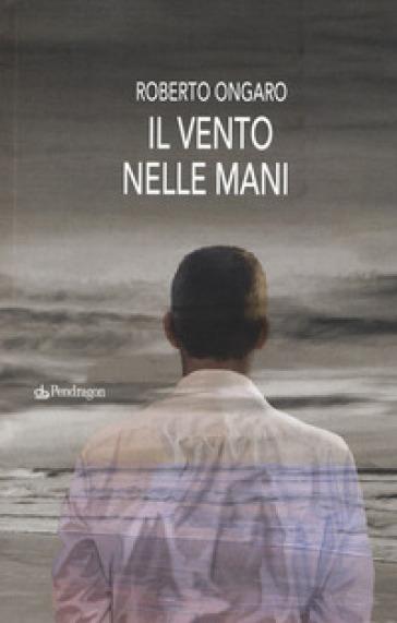 Il vento nelle mani - Roberto Ongaro pdf epub