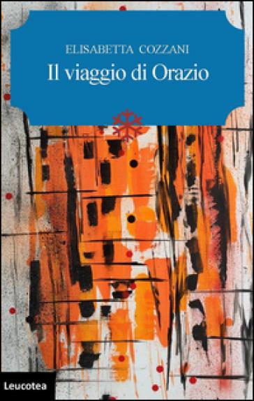 Il viaggio di Orazio - Elisabetta Cozzani |