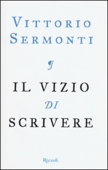 Il vizio di scrivere - Vittorio Sermonti |