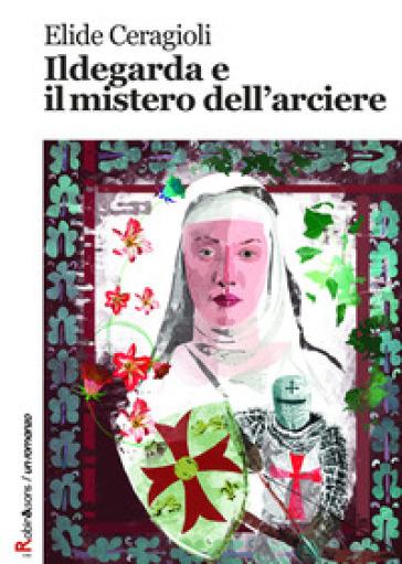 Ildegarda e il mistero dell'arciere - Elide Ceragioli |