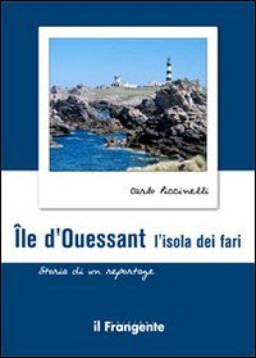 Ile d'ouessant. L'isola dei fari. Storia di un reportage - Carlo Piccinelli |