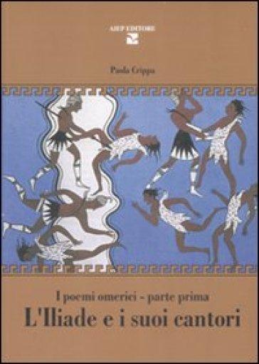 L'Iliade e i suoi cantori. I poemi omerici. Parte prima - Paola Crippa |