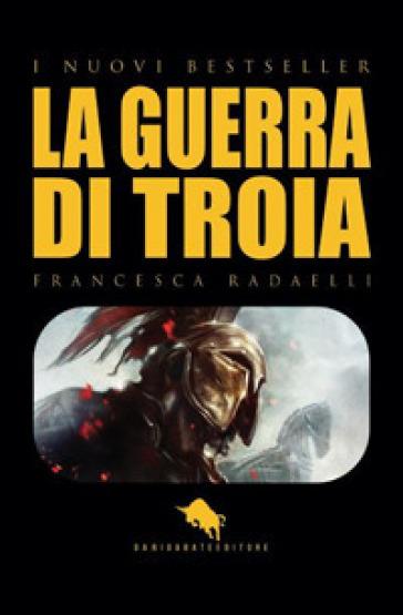 Ilios. La guerra di Troia - Francesca Radaelli |