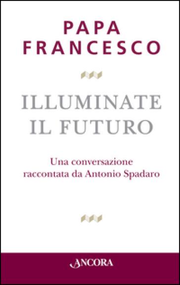 Illuminate il futuro! - Papa Francesco (Jorge Mario Bergoglio) |