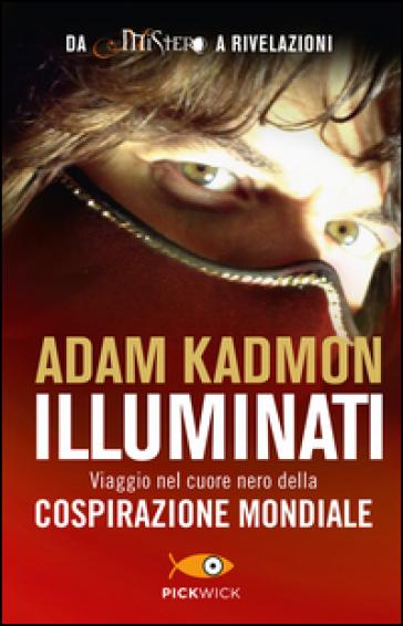 Illuminati. Viaggio nel cuore nero della cospirazione mondiale - Adam Kadmon |
