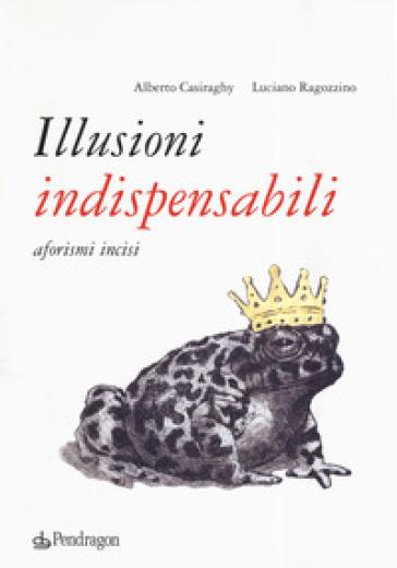 Illusioni indispensabili. Aforismi incisi - Alberto Casiraghy | Kritjur.org