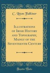 Illustrations of Irish History and Topography, Mainly of the Seventeenth Century (Classic Reprint)