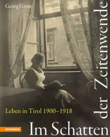 Im Schatten der Zeitenwende. Leben in Tirol 1900-1918. Ediz. illustrata - Georg Grote |