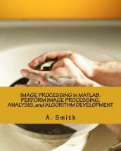 Image Processing in MATLAB. Perform Image Processing, Analysis, and Algorithm Development