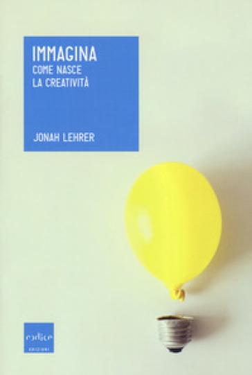 Immagina. Come nasce la creatività - Jonah Lehrer |