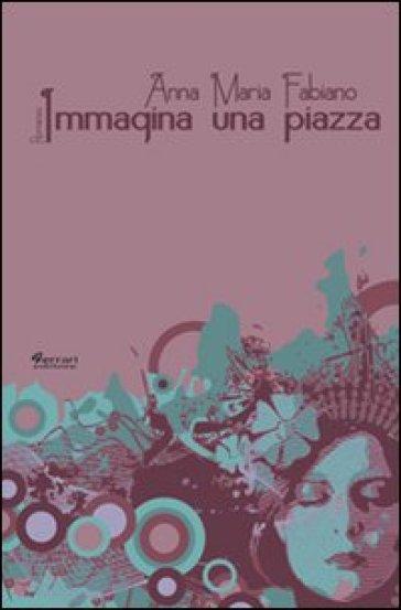 Immagina una piazza - Anna Maria Fabiano | Kritjur.org
