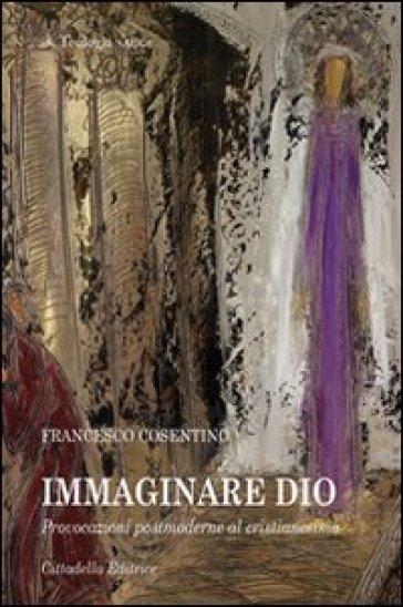 Immaginare Dio. Provocazioni postmoderne al cristianesimo - Francesco Cosentino |