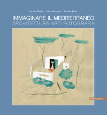 Immaginare il Mediterraneo. Architettura, arti, fotografia. Ediz. multilingue - Andrea Maglio | Rochesterscifianimecon.com