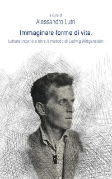Immaginare forme di vita. Letture intorno e oltre il metodo di Ludwig Wittgenstein - A. Lutri | Rochesterscifianimecon.com