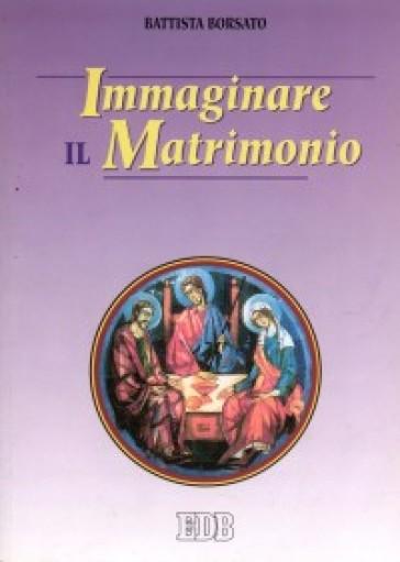 Immaginare il matrimonio - Battista Borsato  