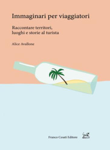 Immaginari per viaggiatori. Raccontare territori, luoghi e storie al turista - Alice Avallone |