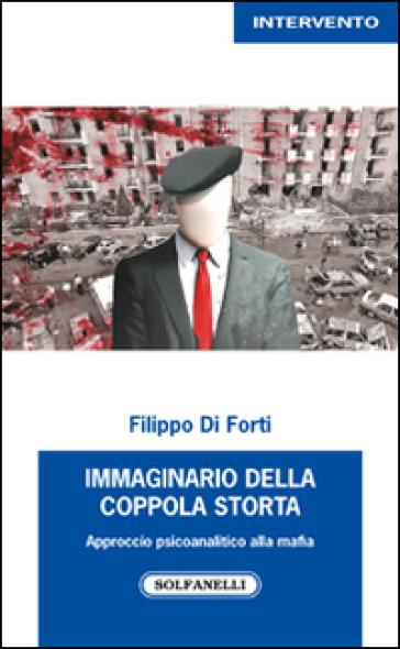Immaginario della Coppola storta. Approccio psicoanalitico alla mafia - Filippo Di Forti |