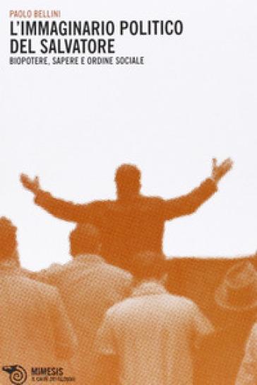 Immaginario politico del salvatore. Biopotere, sapere e ordine sociale - Paolo Bellini |