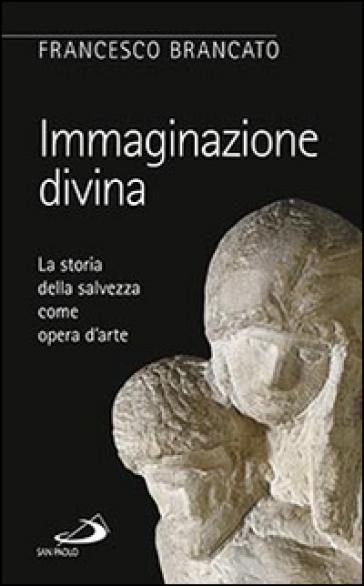 Immaginazione divina. La storia della salvezza come opera d'arte - Francesco Brancato |