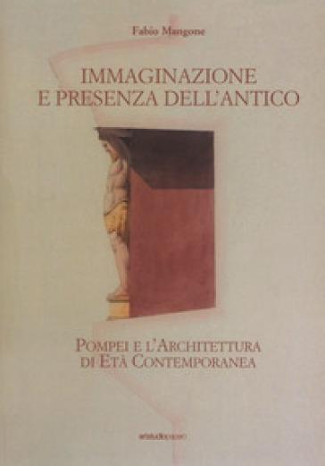 Immaginazione e presenza dell'antico. Pompei e l'architettura di età contemporanea - Fabio Mangone |