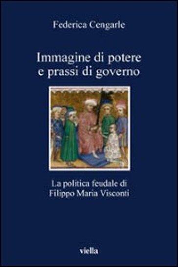 Immagine di potere e prassi di governo. La politica feudale di Filippo Maria Visconti - Federica Cengarle  