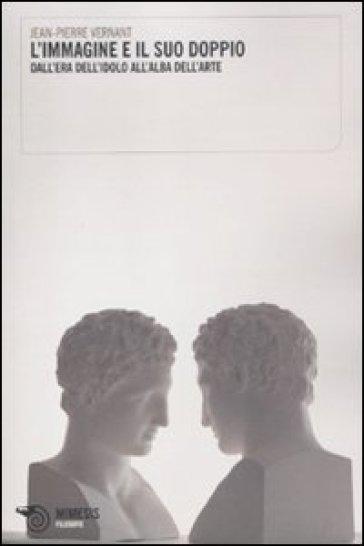 Immagine e il suo doppio. Dall'era dell'idolo all'alba dell'arte (L') - Jean-Pierre Vernant | Rochesterscifianimecon.com