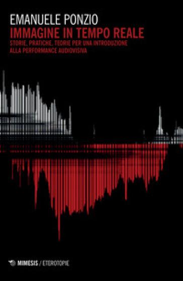 Immagine in tempo reale. Storie, pratiche, teorie per un'introduzione alla performance audiovisiva - Emanuele Ponzio |