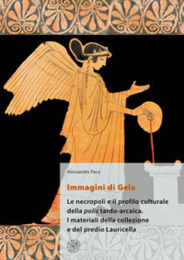 Immagini di Gela. Le necropoli e il profilo culturale della polis tardo-arcaica. I materiali della collezione e del predio Lauricella - Alessandro Pace |